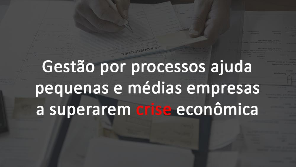 Gestão por processos ajuda a pequenas e médias empresas a superarem crise econômica